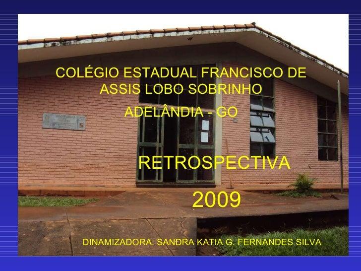 COLÉGIO ESTADUAL FRANCISCO DE ASSIS LOBO SOBRINHO ADELÂNDIA - GO RETROSPECTIVA  2009 DINAMIZADORA: SANDRA KATIA G. FERNAND...