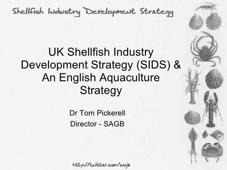 UK Shellfish Industry Development Strategy (SIDS) & An English Aquaculture Strategy Dr Tom Pickerell Director - SAGB