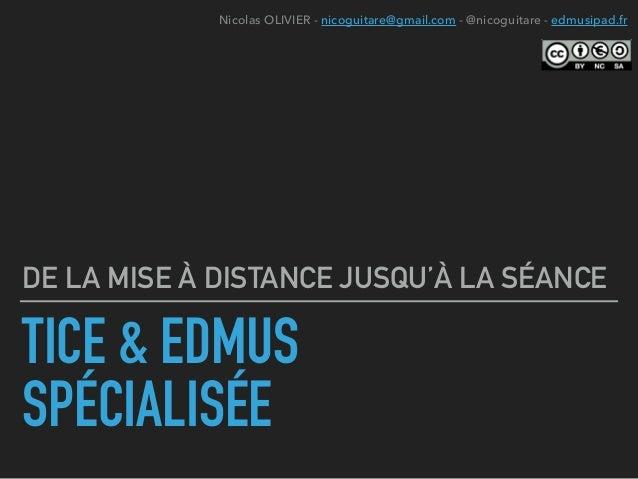 TICE & EDMUS SPÉCIALISÉE DE LA MISE À DISTANCE JUSQU'À LA SÉANCE Nicolas OLIVIER - nicoguitare@gmail.com - @nicoguitare - ...