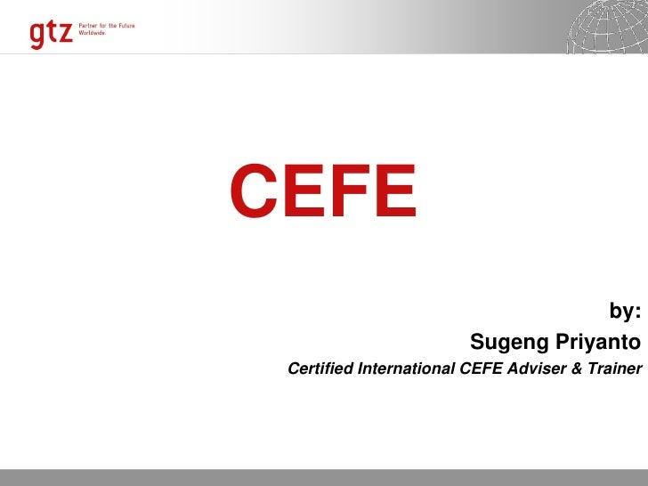 CEFE                                    by:                        Sugeng Priyanto Certified International CEFE Adviser & ...