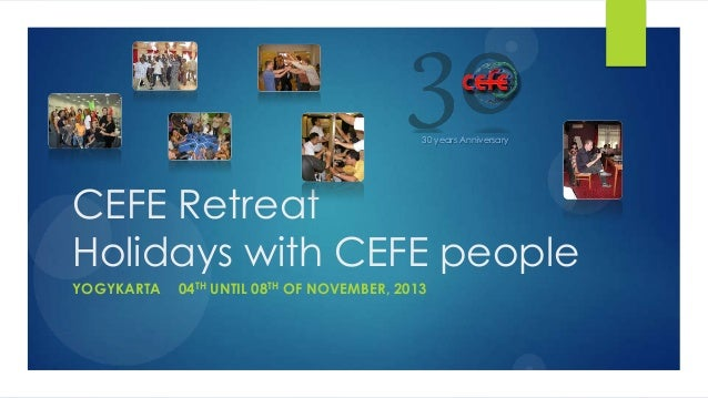 CEFE Retreat Holidays with CEFE people YOGYKARTA 04TH UNTIL 08TH OF NOVEMBER, 2013 30 years Anniversary