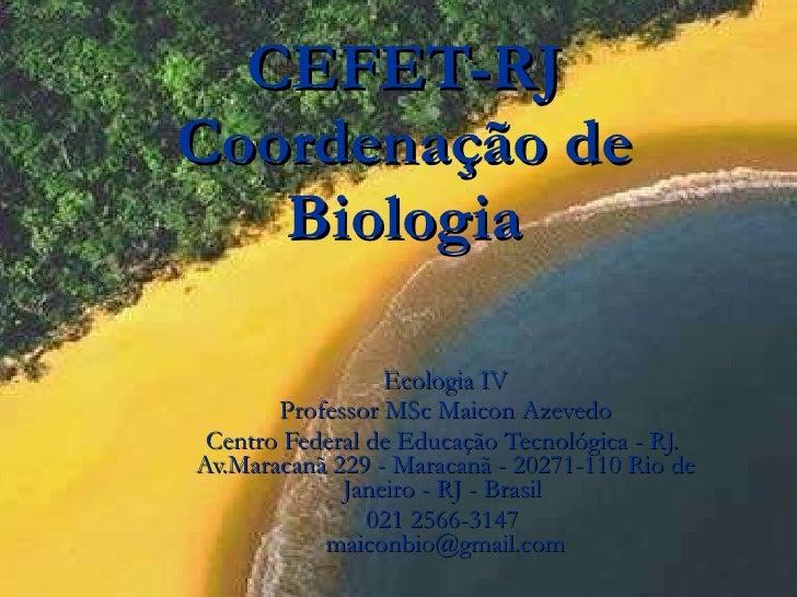 CEFET-RJ Coordenação de Biologia Ecologia IV Professor MSc Maicon Azevedo Centro Federal de Educação Tecnológica - RJ.  Av...