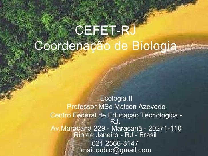 CEFET-RJ Coordenação de Biologia Ecologia II Professor MSc Maicon Azevedo Centro Federal de Educação Tecnológica - RJ.  Av...