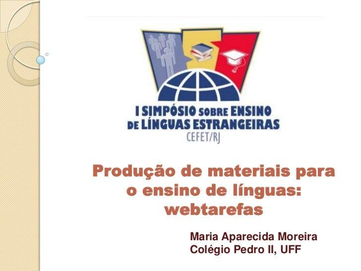 Produção de materiais para   o ensino de línguas:       webtarefas          Maria Aparecida Moreira          Colégio Pedro...