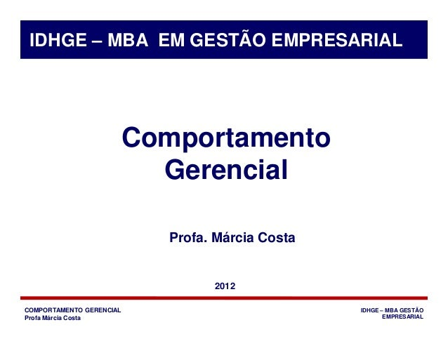 COMPORTAMENTO GERENCIAL Profa Márcia Costa IDHGE – MBA GESTÃO EMPRESARIAL Comportamento Gerencial Profa. Márcia Costa IDHG...