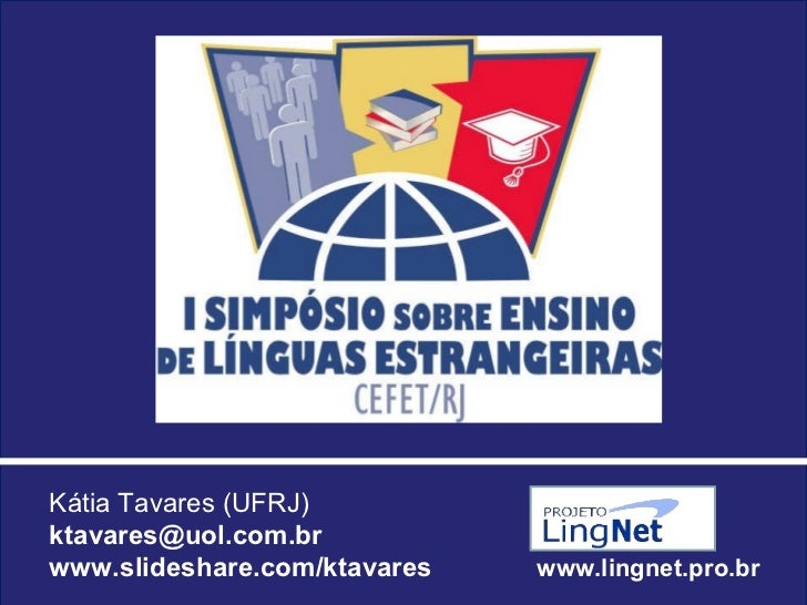Kátia Tavares (UFRJ) [email_address] www.slideshare.com/ktavares  www.lingnet.pro.br