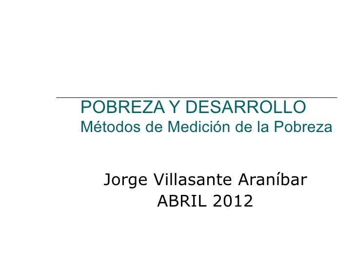 POBREZA Y DESARROLLOMétodos de Medición de la Pobreza   Jorge Villasante Araníbar         ABRIL 2012