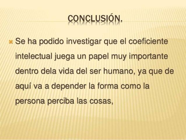 CONCLUSIÓN.  Se ha podido investigar que el coeficiente intelectual juega un papel muy importante dentro dela vida del se...