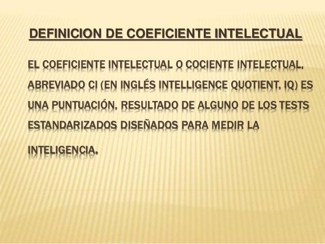 EL COEFICIENTE INTELECTUAL O COCIENTE INTELECTUAL, ABREVIADO CI (EN INGLÉS INTELLIGENCE QUOTIENT, IQ) ES UNA PUNTUACIÓN, R...