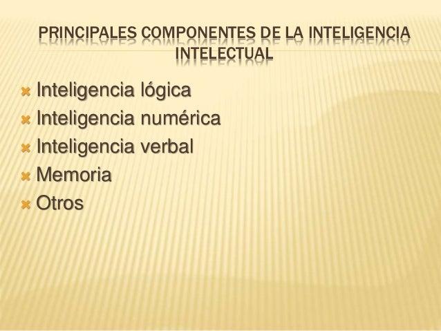 PRINCIPALES COMPONENTES DE LA INTELIGENCIA INTELECTUAL  Inteligencia lógica  Inteligencia numérica  Inteligencia verbal...