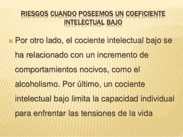 RIESGOS CUANDO POSEEMOS UN COEFICIENTE INTELECTUAL BAJO  Por otro lado, el cociente intelectual bajo se ha relacionado co...
