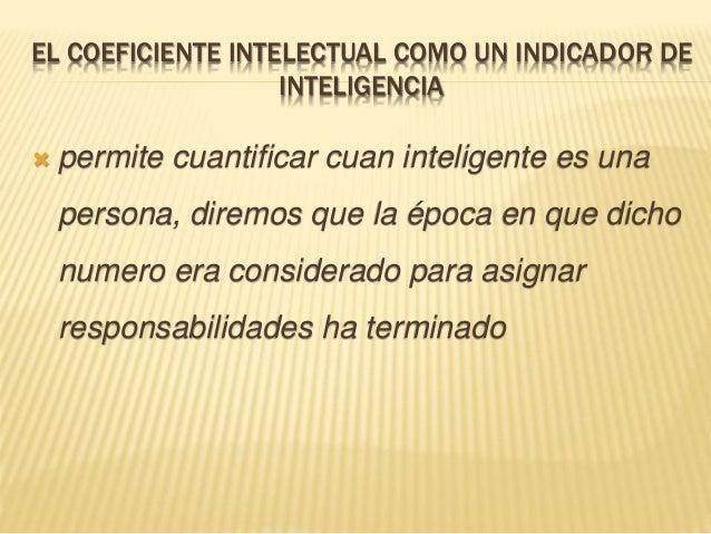 EL COEFICIENTE INTELECTUAL COMO UN INDICADOR DE INTELIGENCIA  permite cuantificar cuan inteligente es una persona, diremo...