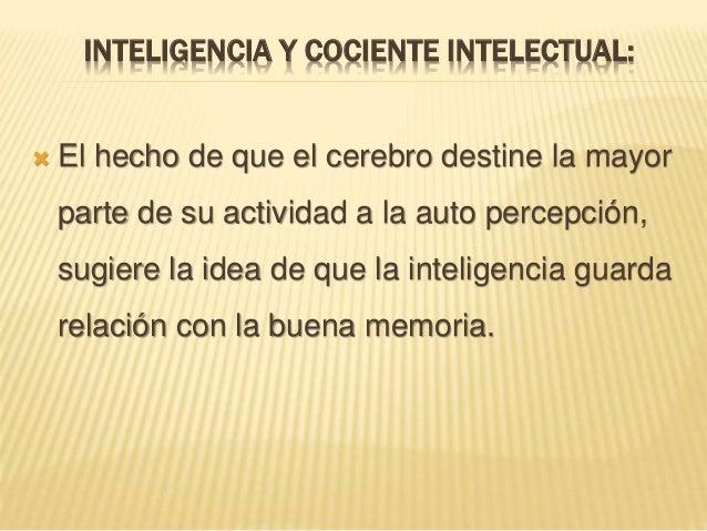 INTELIGENCIA Y COCIENTE INTELECTUAL:  El hecho de que el cerebro destine la mayor parte de su actividad a la auto percepc...