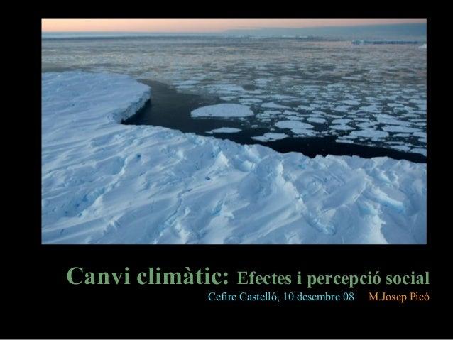 Canvi climàtic: Efectes i percepció social Cefire Castelló, 10 desembre 08 M.Josep Picó