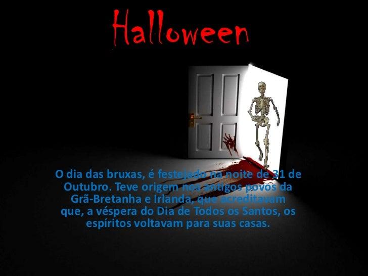 HalloweenO dia das bruxas, é festejado na noite de 31 de Outubro. Teve origem nos antigos povos da   Grã-Bretanha e Irland...