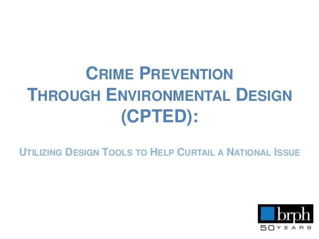 CRIME PREVENTION THROUGH ENVIRONMENTAL DESIGN (CPTED): UTILIZING DESIGN TOOLS TO HELP CURTAIL A NATIONAL ISSUE
