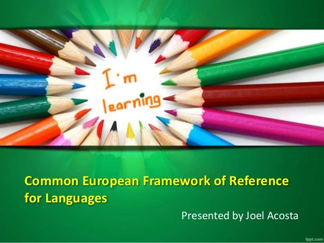Common European Framework of Reference for Languages Presented by Joel Acosta