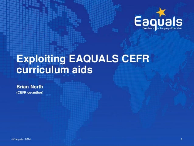 Exploiting EAQUALS CEFR  curriculum aids  Brian North  (CEFR co-author)  ©Eaquals 2014 1