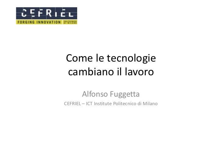 Come le tecnologiecambiano il lavoro        Alfonso FuggettaCEFRIEL – ICT Institute Politecnico di Milano
