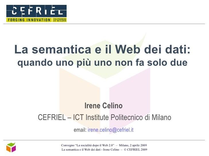 La semantica e il Web dei dati:  quando uno più uno non fa solo due Irene Celino   CEFRIEL – ICT Institute Politecnico di ...