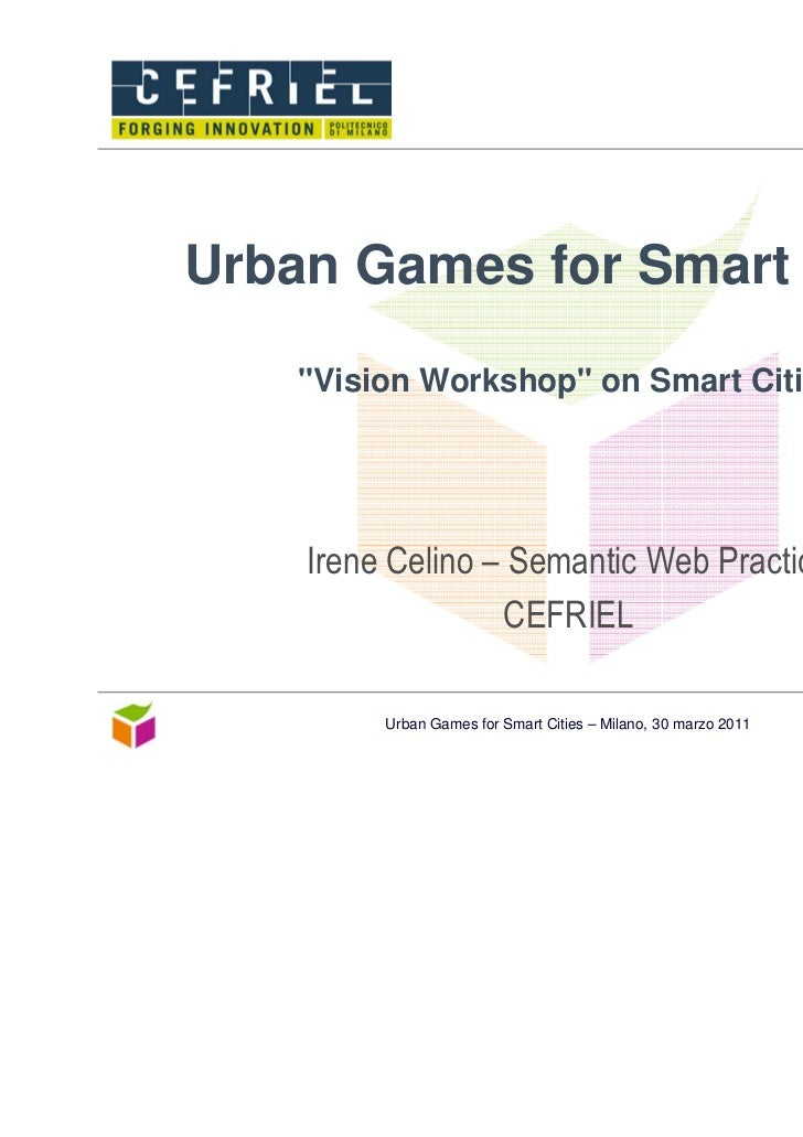 "Urban Games for Smart Cities    ""Vision Workshop"" on Smart Cities    Irene Celino – Semantic Web Practice                 ..."