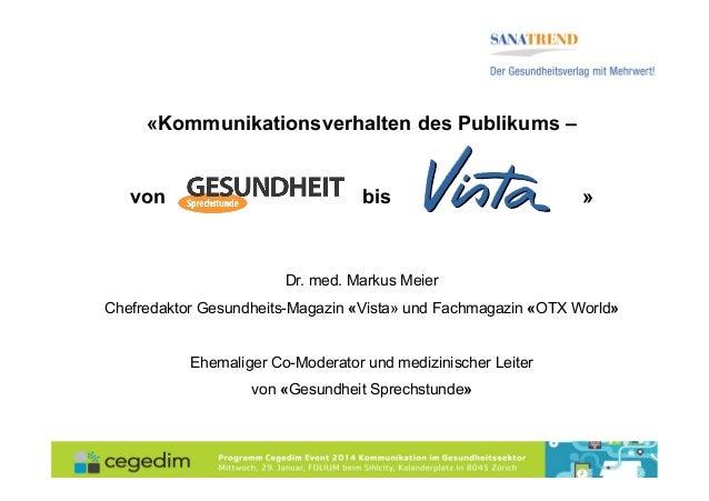«Kommunikationsverhalten des Publikums – von  bis  »  Dr. med. Markus Meier Chefredaktor Gesundheits-Magazin «Vista» und F...