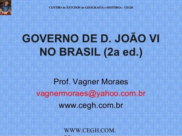 CENTRO de ESTUDOS de GEOGRAFIA e HISTÓRIA - CEGH  GOVERNO DE D. JOÃO VI NO BRASIL (2a ed.) Prof. Vagner Moraes vagnermorae...