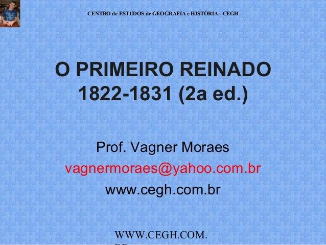 CENTRO de ESTUDOS de GEOGRAFIA e HISTÓRIA - CEGH  O PRIMEIRO REINADO 1822-1831 (2a ed.) Prof. Vagner Moraes vagnermoraes@y...