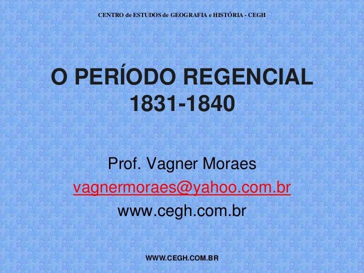 CENTRO de ESTUDOS de GEOGRAFIA e HISTÓRIA - CEGHO PERÍODO REGENCIAL      1831-1840     Prof. Vagner Moraes vagnermoraes@ya...