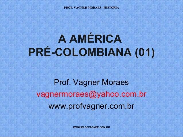 PROF. VAGNER MORAES - HISTÓRIA  A AMÉRICA  PRÉ-COLOMBIANA (01)  Prof. Vagner Moraes  vagnermoraes@yahoo.com.br  www.profva...