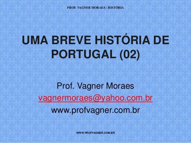 PROF. VAGNER MORAES - HISTÓRIA  UMA BREVE HISTÓRIA DE  PORTUGAL (02)  Prof. Vagner Moraes  vagnermoraes@yahoo.com.br  www....