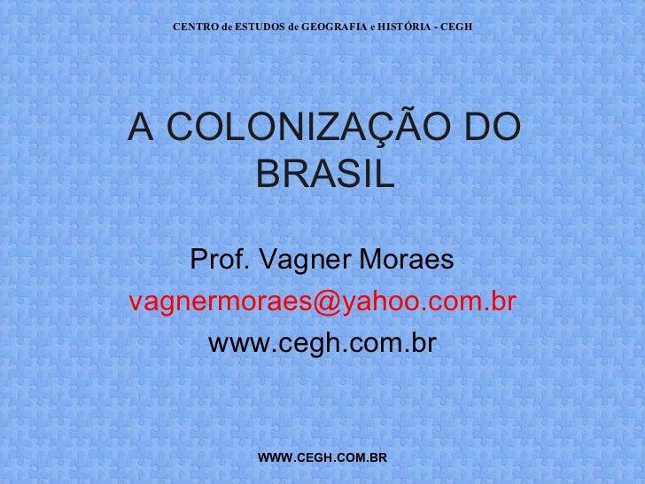 CENTRO de ESTUDOS de GEOGRAFIA e HISTÓRIA - CEGHA COLONIZAÇÃO DO     BRASIL    Prof. Vagner Moraesvagnermoraes@yahoo.com.b...