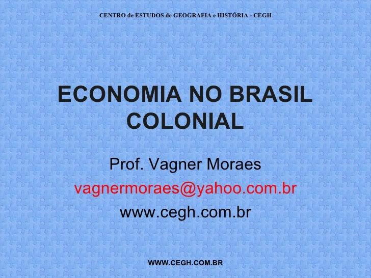 CENTRO de ESTUDOS de GEOGRAFIA e HISTÓRIA - CEGHECONOMIA NO BRASIL    COLONIAL     Prof. Vagner Moraes vagnermoraes@yahoo....