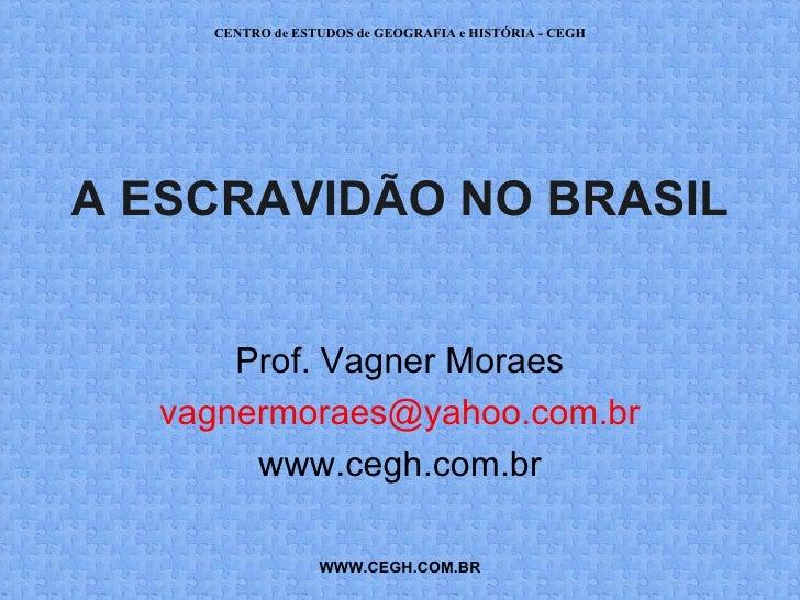 CENTRO de ESTUDOS de GEOGRAFIA e HISTÓRIA - CEGHA ESCRAVIDÃO NO BRASIL      Prof. Vagner Moraes  vagnermoraes@yahoo.com.br...
