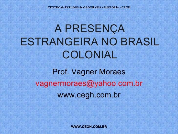 CENTRO de ESTUDOS de GEOGRAFIA e HISTÓRIA - CEGH     A PRESENÇAESTRANGEIRA NO BRASIL      COLONIAL      Prof. Vagner Morae...