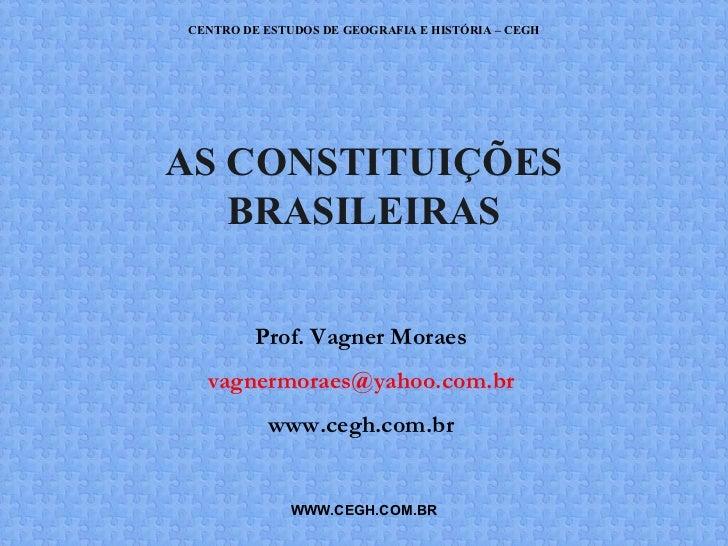 CENTRO DE ESTUDOS DE GEOGRAFIA E HISTÓRIA – CEGHAS CONSTITUIÇÕES   BRASILEIRAS         Prof. Vagner Moraes  vagnermoraes@y...