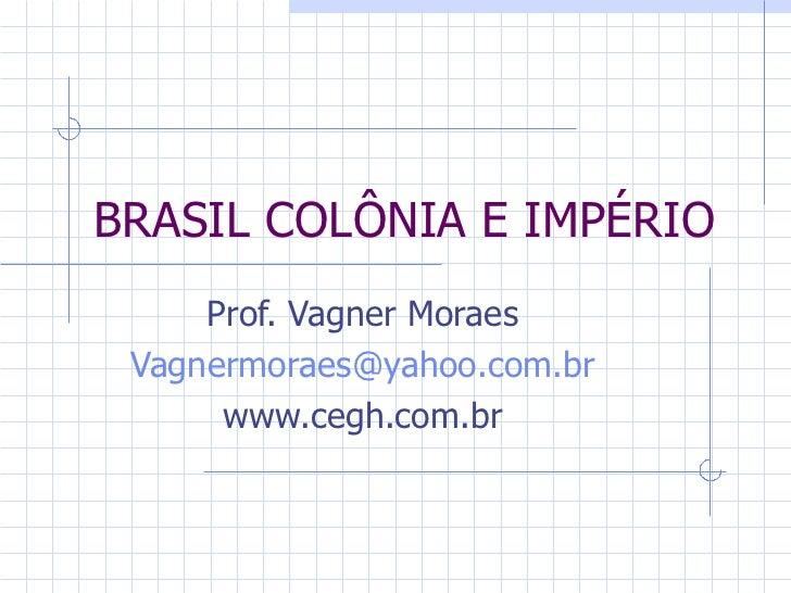 BRASIL COLÔNIA E IMPÉRIO Prof. Vagner Moraes [email_address] www.cegh.com.br