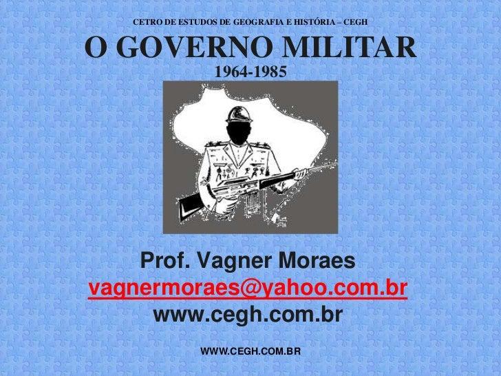 CETRO DE ESTUDOS DE GEOGRAFIA E HISTÓRIA – CEGHO GOVERNO MILITAR                   1964-1985    Prof. Vagner Moraesvagnerm...