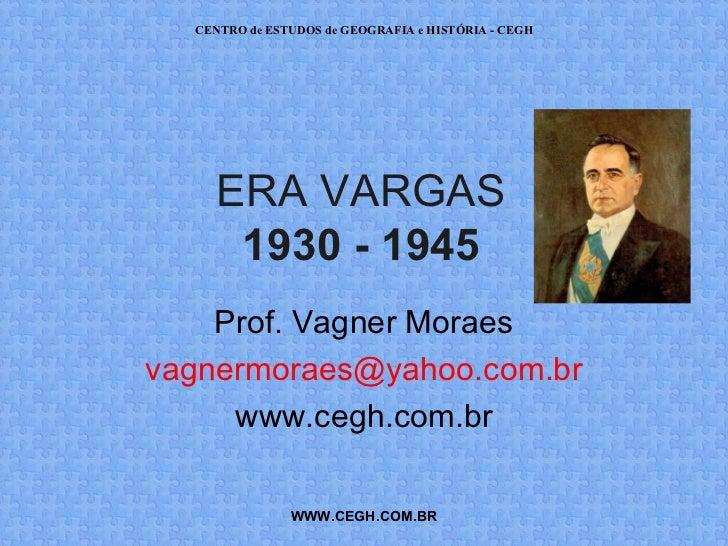 CENTRO de ESTUDOS de GEOGRAFIA e HISTÓRIA - CEGH     ERA VARGAS      1930 - 1945    Prof. Vagner Moraesvagnermoraes@yahoo....