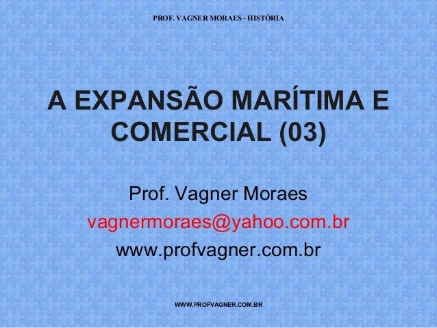 PROF. VAGNER MORAES - HISTÓRIA  A EXPANSÃO MARÍTIMA E  COMERCIAL (03)  Prof. Vagner Moraes  vagnermoraes@yahoo.com.br  www...