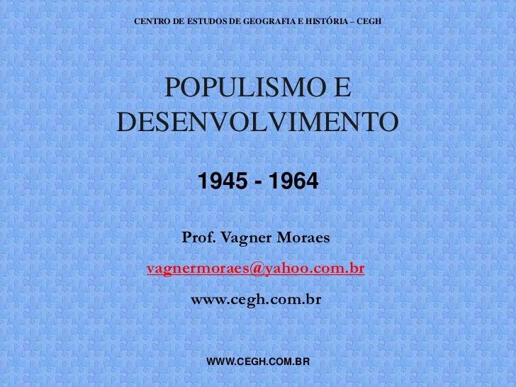CENTRO DE ESTUDOS DE GEOGRAFIA E HISTÓRIA – CEGH   POPULISMO EDESENVOLVIMENTO            1945 - 1964         Prof. Vagner ...