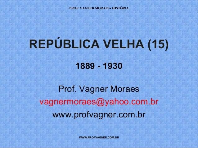 PROF. VAGNER MORAES - HISTÓRIA  REPÚBLICA VELHA (15)  1889 - 1930  Prof. Vagner Moraes  vagnermoraes@yahoo.com.br  www.pro...