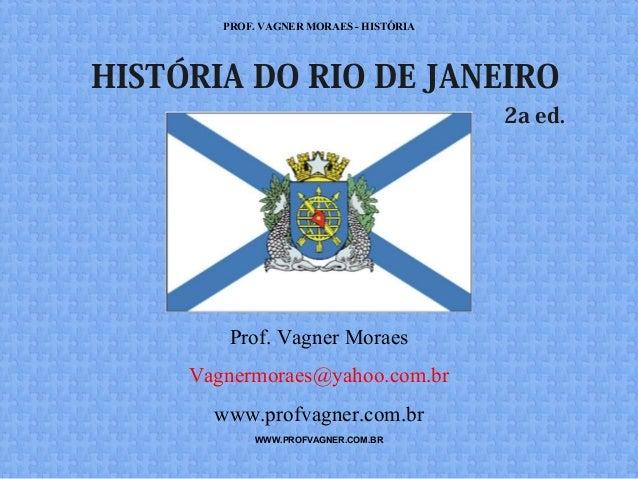 PROF. VAGNER MORAES - HISTÓRIA  HISTÓRIA DO RIO DE JANEIRO  Prof. Vagner Moraes  Vagnermoraes@yahoo.com.br  www.profvagner...