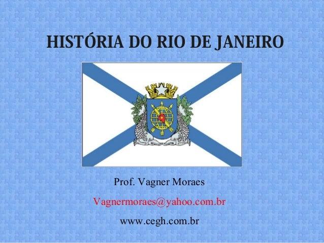 HISTÓRIA DO RIO DE JANEIRO Prof. Vagner Moraes Vagnermoraes@yahoo.com.br www.cegh.com.br