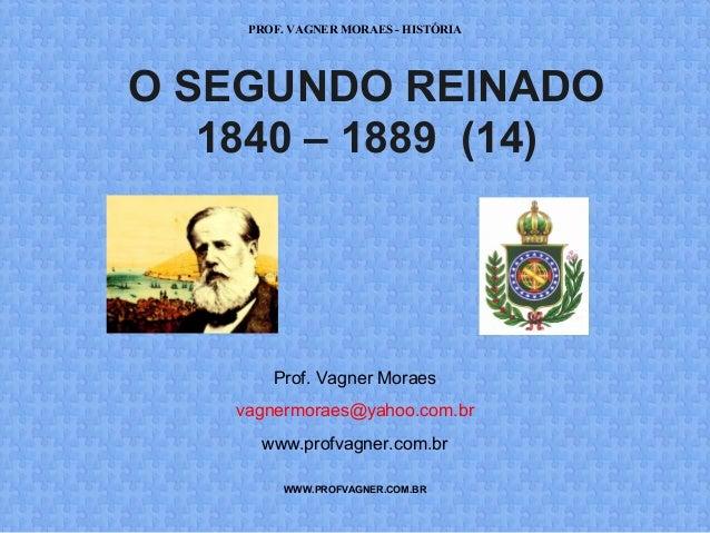 PROF. VAGNER MORAES - HISTÓRIA  O SEGUNDO REINADO  1840 – 1889 (14)  Prof. Vagner Moraes  vagnermoraes@yahoo.com.br  www.p...