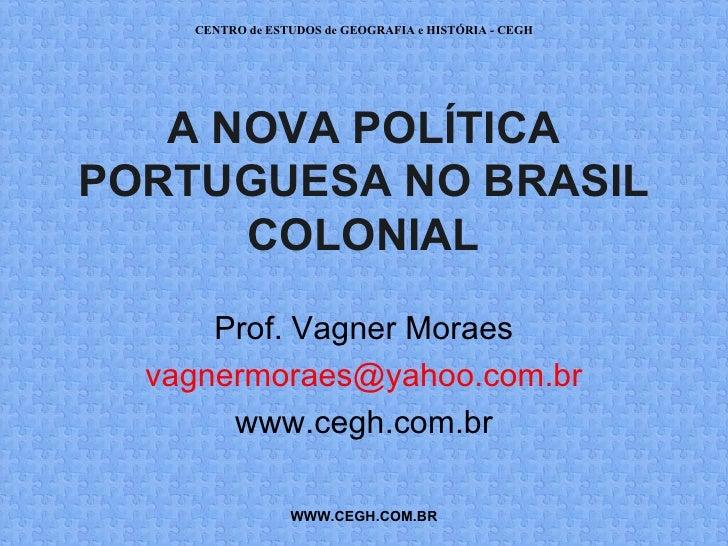 CENTRO de ESTUDOS de GEOGRAFIA e HISTÓRIA - CEGH   A NOVA POLÍTICAPORTUGUESA NO BRASIL      COLONIAL      Prof. Vagner Mor...
