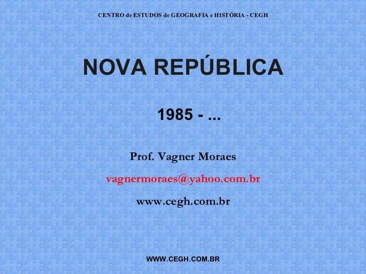 CENTRO de ESTUDOS de GEOGRAFIA e HISTÓRIA - CEGHNOVA REPÚBLICA                 1985 - ...         Prof. Vagner Moraes   va...