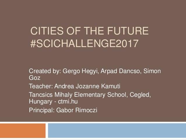 CITIES OF THE FUTURE #SCICHALLENGE2017 Created by: Gergo Hegyi, Arpad Dancso, Simon Goz Teacher: Andrea Jozanne Kamuti Tan...