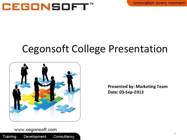 Presented by: Marketing Team Date: 03-Sep-2013 Cegonsoft College Presentation 1