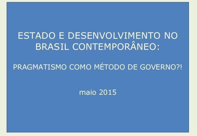 ESTADO E DESENVOLVIMENTO NO BRASIL CONTEMPORÂNEO: PRAGMATISMO COMO MÉTODO DE GOVERNO?! maio 2015